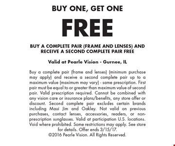 Buy one, get one FREE. BUY A COMPLETE PAIR (FRAME AND LENSES) AND RECEIVE A SECOND COMPLETE PAIR FREE. Buy a complete pair (frame and lenses) (minimum purchase may apply) and receive a second complete pair up to a maximum value (maximum may vary) - same prescription. First pair must be equal to or greater than maximum value of second pair. Valid prescription required. Cannot be combined with any vision care or insurance plans/benefits, any store offer or discount. Second complete pair excludes certain brands including Maui Jim and Oakley. Not valid on previous purchases, contact lenses, accessories, readers, or non-prescription sunglasses. Valid at participation U.S. locations. Void where prohibited. Some restrictions may apply. See store for details. Offer ends 3/15/17. 2016 Pearle Vision. All Rights Reserved.Valid at Pearle Vision - Gurnee, IL