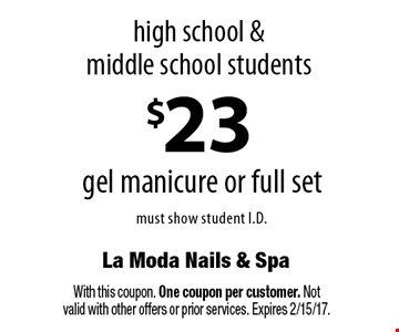 high school &middle school students $23 gel manicure or full set must show student I.D. With this coupon. One coupon per customer. Not valid with other offers or prior services. Expires 2/15/17.