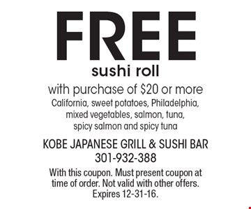 FREE sushi roll with purchase of $20 or more. California, sweet potatoes, Philadelphia, mixed vegetables, salmon, tuna, spicy salmon and spicy tuna. With this coupon. Must present coupon at time of order. Not valid with other offers. Expires 12-31-16.
