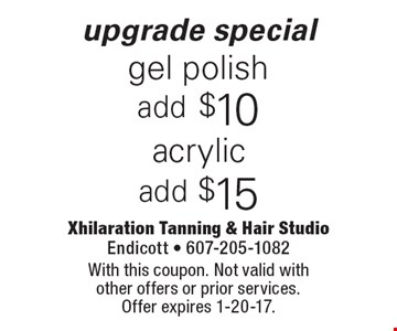 Upgrade special. Acrylic add $15. Gel polish add $10. With this coupon. Not valid with other offers or prior services. Offer expires 1-20-17.