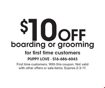 $10 Off boarding or groomingfor first time customers. First time customers. With this coupon. Not valid with other offers or sale items. Expires 2-3-17.