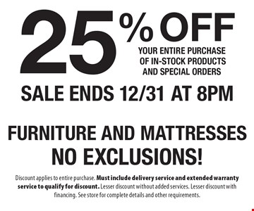 25% Off your entire purchase of in-stock products and special orders furniture and mattressesNo exclusions!. Discount applies to entire purchase. Must include delivery service and extended warranty service to qualify for discount. Lesser discount without added services. Lesser discount with financing. See store for complete details and other requirements.