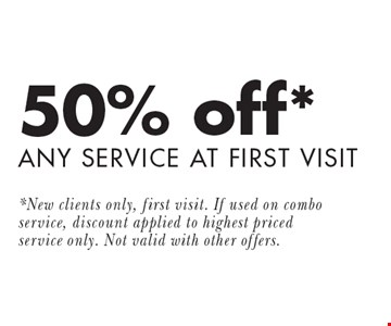50% off* ANY SERVICE AT FIRST VISIT. *New clients only, first visit. If used on combo service, discount applied to highest priced service only. Not valid with other offers.