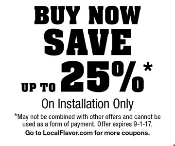 Buy nowSave up to 25% *On Installation Only. *May not be combined with other offers and cannot be used as a form of payment. Offer expires 9-1-17. Go to LocalFlavor.com for more coupons.