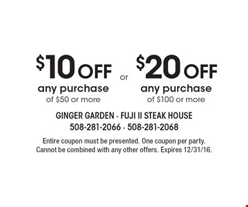 $10 Off any purchase of $50 or more OR $20 Off any purchase of $100 or more. Entire coupon must be presented. One coupon per party. Cannot be combined with any other offers. Expires 12/31/16.