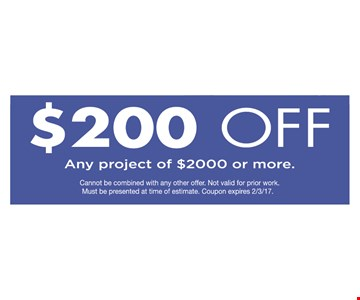 $200 off any project of $2000 or more. Cannot be combined with any other offer. Not valid on prior work. Must be presented at time of estimate. Coupon expires 2/3/17.