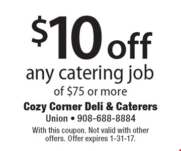 $10 off any catering job of $75 or more. With this coupon. Not valid with other offers. Offer expires 1-31-17.