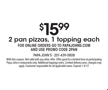 $15.99 2 pan pizzas, 1 topping each. FOR ONLINE ORDERS GO TO PAPAJOHNS.COM AND USE PROMO CODE 2PAN. With this coupon. Not valid with any other offer. Offer good for a limited time at participating Papa John's restaurants only. Additional toppings extra. Limited delivery area, charges may apply. Customer responsible for all applicable taxes. Expires 1-6-17.