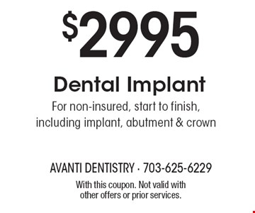 $2995 Dental Implant. For non-insured, start to finish, including implant, abutment & crown. With this coupon. Not valid with other offers or prior services.