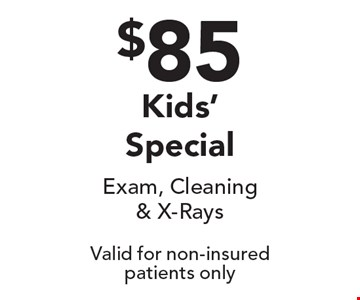 $85 Kids' Special. Exam, Cleaning & X-Rays. Valid for non-insured patients only.