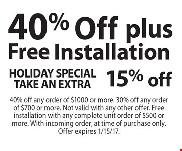HOLIDAY SPECIAL TAKE AN EXTRA 15% off40% Off plus Free Installation. 40% off any order of $1000 or more. 30% off any order of $700 or more. Not valid with any other offer. Free installation with any complete unit order of $500 or more. With incoming order, at time of purchase only. Offer expires 1/15/17.