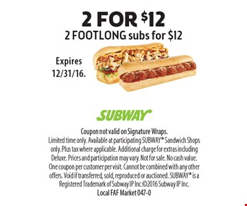 $12 2 FOOTLONG subs for $12. Coupon not valid on Signature Wraps. Limited time only. Available at participating SUBWAY Sandwich Shops only. Plus tax where applicable. Additional charge for extras including Deluxe. Prices and participation may vary. Not for sale. No cash value. One coupon per customer per visit. Cannot be combined with any other offers. Void if transferred, sold, reproduced or auctioned. SUBWAY is a Registered Trademark of Subway IP Inc.2016 Subway IP Inc. Local FAF Market 047-0Expires 12/31/16.