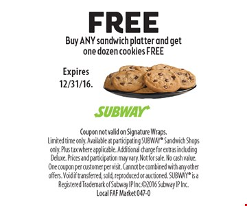 free Buy ANY sandwich platter and get one dozen cookies FREE. Coupon not valid on Signature Wraps. Limited time only. Available at participating SUBWAY Sandwich Shops only. Plus tax where applicable. Additional charge for extras including Deluxe. Prices and participation may vary. Not for sale. No cash value. One coupon per customer per visit. Cannot be combined with any other offers. Void if transferred, sold, reproduced or auctioned. SUBWAY is a Registered Trademark of Subway IP Inc.2016 Subway IP Inc. Local FAF Market 047-0Expires 12/31/16.