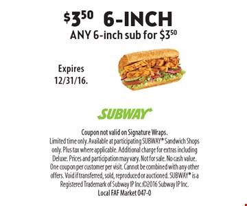 $3.50 6-inch any 6-inch sub for $3.50. Coupon not valid on Signature Wraps. Limited time only. Available at participating SUBWAY Sandwich Shops only. Plus tax where applicable. Additional charge for extras including Deluxe. Prices and participation may vary. Not for sale. No cash value. One coupon per customer per visit. Cannot be combined with any other offers. Void if transferred, sold, reproduced or auctioned. SUBWAY is a Registered Trademark of Subway IP Inc.2016 Subway IP Inc. Local FAF Market 047-0Expires 12/31/16.
