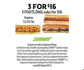 $16 3 FOOTLONG subs for $16. Coupon not valid on Signature Wraps. Limited time only. Available at participating SUBWAY Sandwich Shops only. Plus tax where applicable. Additional charge for extras including Deluxe. Prices and participation may vary. Not for sale. No cash value. One coupon per customer per visit. Cannot be combined with any other offers. Void if transferred, sold, reproduced or auctioned. SUBWAY is a Registered Trademark of Subway IP Inc.2016 Subway IP Inc. Local FAF Market 047-0Expires 12/31/16.