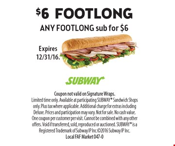 $6 footlong any footlong sub for $6. Coupon not valid on Signature Wraps. Limited time only. Available at participating SUBWAY Sandwich Shops only. Plus tax where applicable. Additional charge for extras including Deluxe. Prices and participation may vary. Not for sale. No cash value. One coupon per customer per visit. Cannot be combined with any other offers. Void if transferred, sold, reproduced or auctioned. SUBWAY is a Registered Trademark of Subway IP Inc.2016 Subway IP Inc. Local FAF Market 047-0Expires 12/31/16.