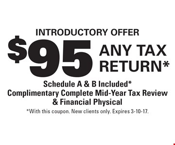Introductory Offer $95 Any Tax Return* Schedule A & B Included* Complimentary Complete Mid-Year Tax Review & Financial Physical. *With this coupon. New clients only. Expires 3-10-17.