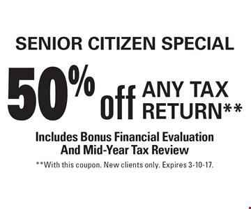 Senior Citizen Special. 50% off Any Tax Return** Includes Bonus Financial Evaluation And Mid-Year Tax Review. **With this coupon. New clients only. Expires 3-10-17.