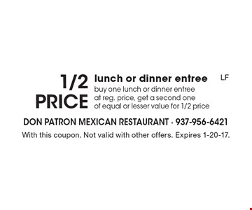 1/2 price lunch or dinner entree buy one lunch or dinner entree at reg. price, get a second one of equal or lesser value for 1/2 price. With this coupon. Not valid with other offers. Expires 1-20-17.