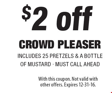 $2 off crowd pleaserincludes 25 pretzels & a bottle of mustard - must call ahead. With this coupon. Not valid with other offers. Expires 12-31-16.