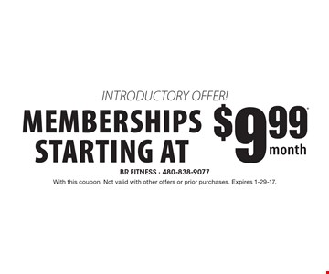 introductory offer! memberships starting at $9.99* per month. With this coupon. Not valid with other offers or prior purchases. Expires 1-29-17.