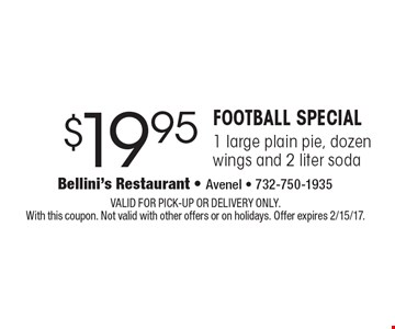 Football Special - $19.95 1 large plain pie, dozen wings and 2 liter soda. VALID FOR PICK-UP OR DELIVERY ONLY. With this coupon. Not valid with other offers or on holidays. Offer expires 2/15/17.