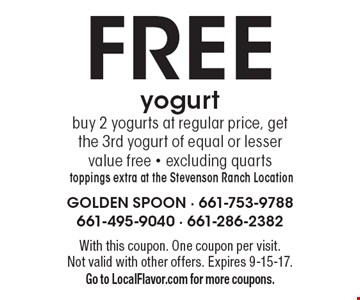 Fre yogurt. Buy 2 yogurts at regular price, get the 3rd yogurt of equal or lesser value free. Excluding quarts toppings extra at the Stevenson Ranch Location. With this coupon. One coupon per visit. Not valid with other offers. Expires 9-15-17. Go to LocalFlavor.com for more coupons.