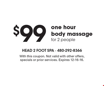 $99 one hour body massage for 2 people. With this coupon. Not valid with other offers, specials or prior services. Expires 12-16-16.
