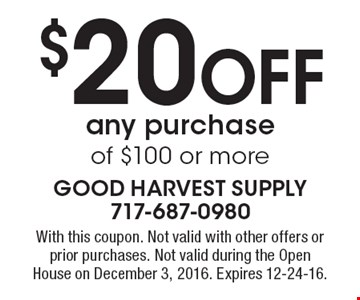 $20 Off any purchase of $100 or more. With this coupon. Not valid with other offers or prior purchases. Not valid during the Open House on December 3, 2016. Expires 12-24-16.