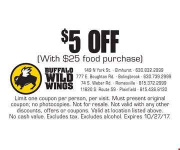 $5off (with $25 food purchase). Limit one coupon per person, per visit. Must present original coupon; no photocopies. Not for resale. Not valid with any other discounts, offers or coupons. Valid at location listed above. No cash value. Excludes tax. Excludes alcohol. Expires 10/27/17.