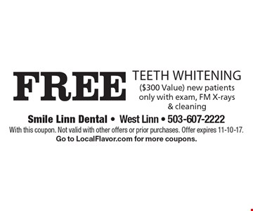 Free teeth whitening, ($300 Value) new patients only with exam, FM X-rays & cleaning. With this coupon. Not valid with other offers or prior purchases. Offer expires 11-10-17. Go to LocalFlavor.com for more coupons.