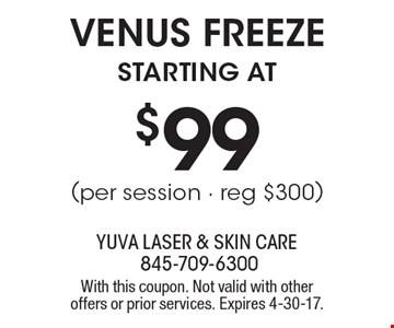 VENUS FREEZE starting at $99 (per session - reg $300). With this coupon. Not valid with other offers or prior services. Expires 4-30-17.