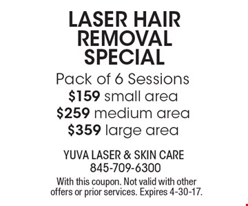 Laser Hair Removal Special Pack of 6 Sessions: $159 small area, $259 medium area, $359 large area. With this coupon. Not valid with other offers or prior services. Expires 4-30-17.