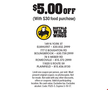 $5.00 Off (With $30 food purchase). Limit one coupon per person, per visit. Must present original coupon; no photocopies. Not for resale. Not valid with any other discounts, offers or coupons. Valid at participating location. No cash value. Excludes tax. Excludes alcohol. Code: FS25-5. Expires 5-19-17.