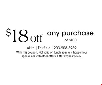 $18 off any purchase of $100 . With this coupon. Not valid on lunch specials, happy hour specials or with other offers. Offer expires 2-3-17.