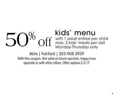 50% off kids' menu with 1 adult entree per child. max. 2 kids' meals per visit Monday-Thursday only. With this coupon. Not valid on lunch specials, happy hour specials or with other offers. Offer expires 2-3-17.