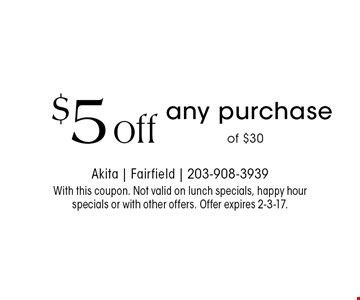 $5 off any purchase of $30. With this coupon. Not valid on lunch specials, happy hour specials or with other offers. Offer expires 2-3-17.