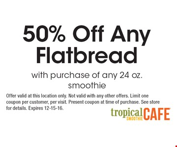 50% Off Any Flatbread with purchase of any 24 oz. smoothie. Offer valid at this location only. Not valid with any other offers. Limit one coupon per customer, per visit. Present coupon at time of purchase. See store for details. Expires 12-15-16.