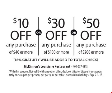 $10 off any purchase of $40 or more(18% gratuity will be added to total check) . $50 off any purchase of $200 or more(18% gratuity will be added to total check) . $30 off any purchase of $100 or more(18% gratuity will be added to total check) . With this coupon. Not valid with any other offer, deal, certificate, discount or coupon. Only one coupon per person, per party, or per table. Not valid on holidays. Exp. 2-3-17.