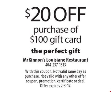 $20 off purchase of $100 gift card the perfect gift. With this coupon. Not valid same day as purchase. Not valid with any other offer, coupon, promotion, certificate or deal. Offer expires 2-3-17.