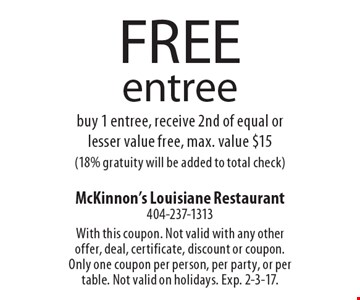 free entree buy 1 entree, receive 2nd of equal or lesser value free, max. value $15(18% gratuity will be added to total check). With this coupon. Not valid with any other offer, deal, certificate, discount or coupon. Only one coupon per person, per party, or per table. Not valid on holidays. Exp. 2-3-17.