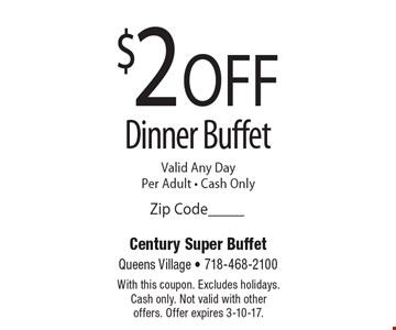 $2 OFF Dinner Buffet. Valid Any Day • Per Adult • Cash Only. With this coupon. Excludes holidays. Cash only. Not valid with other offers. Offer expires 3-10-17.