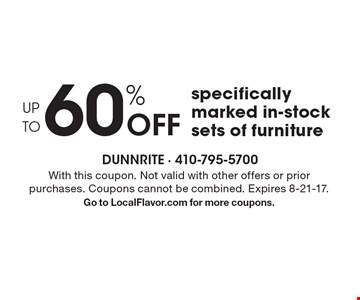 Up to 60% off specifically marked in-stock sets of furniture. With this coupon. Not valid with other offers or prior purchases. Coupons cannot be combined. Expires 8-21-17. Go to LocalFlavor.com for more coupons.