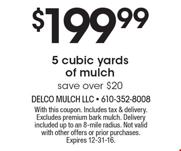 $199.99 for 5 cubic yards of mulch. Save over $20. With this coupon. Includes tax & delivery. Excludes premium bark mulch. Delivery included up to an 8-mile radius. Not valid with other offers or prior purchases. Expires 12-31-16.