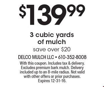 $139.99 for 3 cubic yards of mulch. Save over $20. With this coupon. Includes tax & delivery. Excludes premium bark mulch. Delivery included up to an 8-mile radius. Not valid with other offers or prior purchases. Expires 12-31-16.