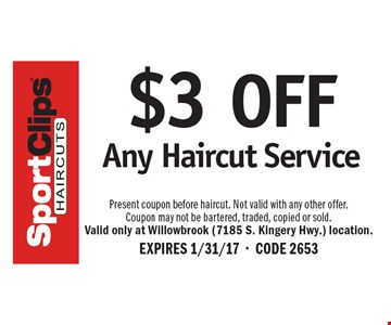 $3 OFF Any Haircut Service. Present coupon before haircut. Not valid with any other offer.Coupon may not be bartered, traded, copied or sold.Valid only at Willowbrook (7185 S. Kingery Hwy.) location. EXPIRES 1/31/17-CODE 2653