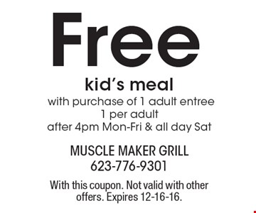 Free kid's meal with purchase of 1 adult entree,1 per adult after 4pm Mon-Fri & all day Sat . With this coupon. Not valid with other offers. Expires 12-16-16.