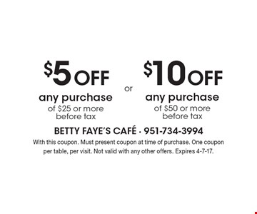 $5 Off any purchase of $25 or more before tax. $10 Off any purchase of $50 or morebefore tax. . With this coupon. Must present coupon at time of purchase. One coupon per table, per visit. Not valid with any other offers. Expires 4-7-17.