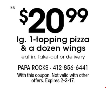 $20.99 lg. 1-topping pizza & a dozen wings eat in, take-out or delivery. With this coupon. Not valid with other offers. Expires 2-3-17.