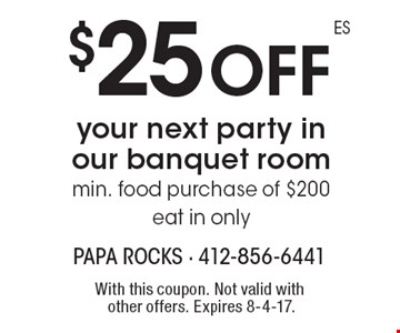 $25 off your next party in our banquet room min. food purchase of $200 eat in only. With this coupon. Not valid with other offers. Expires 8-4-17.